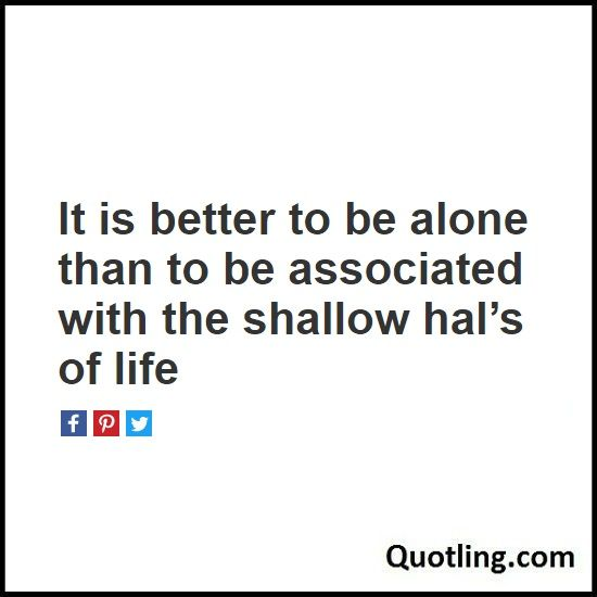 It is better to be alone than to be associated with the shallow hal's of life - Alone Quote | Being Alone Quote | Solitude Quote
