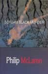 Scream Black Murder - Philip McLaren weaves a spellbinding tale of suspense and danger, taking us into the mind of a serial killer. Two young detectives are assigned to the case, but their superiors are part of the problem.
