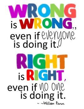 Wrong is wrong even if everyone is doing it. Right is right even if no one is doing it. Classroom Mini Posters