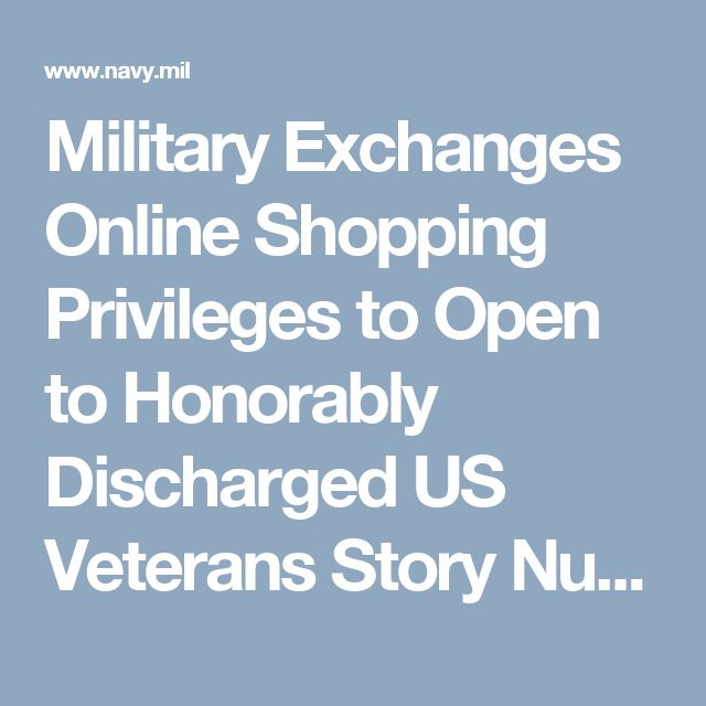 Military Exchanges Online Shopping Privileges to Open to Honorably Discharged US Veterans  Story Number: NNS170303-14Release Date: 3/3/2017 1:43:00 PM AAA      By Kristine M. Sturkie, Navy Exchange Service Command Public Affairs  VIRGINIA BEACH, Va. (NNS) -- Beginning Veteran's Day, Nov. 11, military exchange online shopping privileges will be extended to all honorably discharged veterans of the U.S. military.