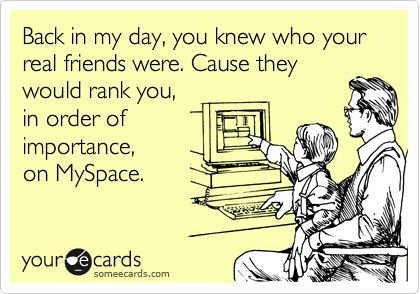 Funny Friendship Ecard: Back in my day, you knew who your real friends were. Cause they would rank you, in order of importance, on MySpace.