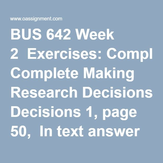 BUS 642 Week 2  Exercises: Complete Making Research Decisions 1, page 50,  In text answer Terms in Review, 1-5, page 155,  Complete Making Research Decisions, 7, page 388  Discussion 1, Ethics in Business Research  Discussion 2, Design of Research