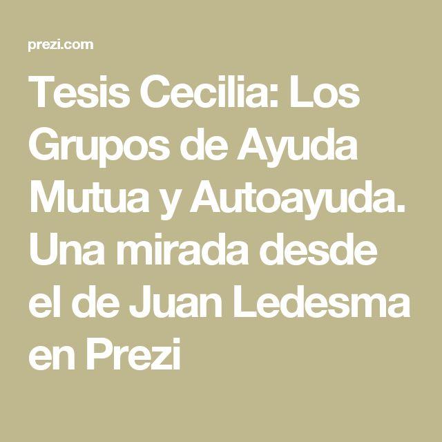 Tesis Cecilia: Los Grupos de Ayuda Mutua y Autoayuda. Una mirada desde el de Juan Ledesma en Prezi