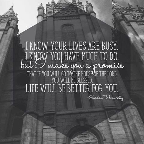 I know your lives are busy, I know you have much to do, but I make you a promise that if you will go to the house of the Lord, you will be blessed. Life will be better for you. -Gordon B. Hinckley