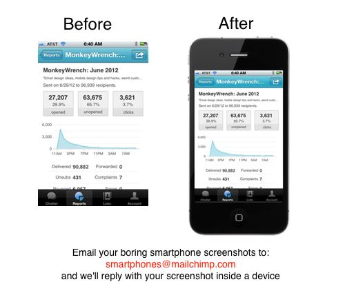 When you take a screenshot of an app on your smartphone, it looks so boring, doesn't it? Before you use that screenshot on your website or blog, you usually want it inside a shiny iPhone or Android body. So we built a tool that does all that automagically for you:  send an email to  smartphones@mailchimp.com  with subject:  iphone  ipad  help and other options.