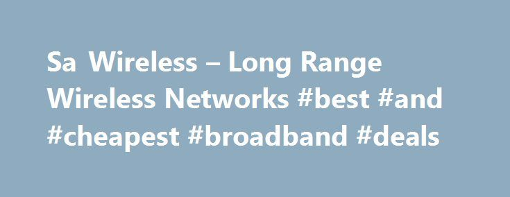 Sa Wireless – Long Range Wireless Networks #best #and #cheapest #broadband #deals http://broadband.remmont.com/sa-wireless-long-range-wireless-networks-best-and-cheapest-broadband-deals/  #wireless isp # Sa Wireless Sa Wireless was the First wireless isp to start in the South. EST 2004 Sa Wireless is a 'Wireless Technology Solutions' company providing wireless solutions to internet connectivity, fixed line telephony and other related connectivity problems encountered by both private…