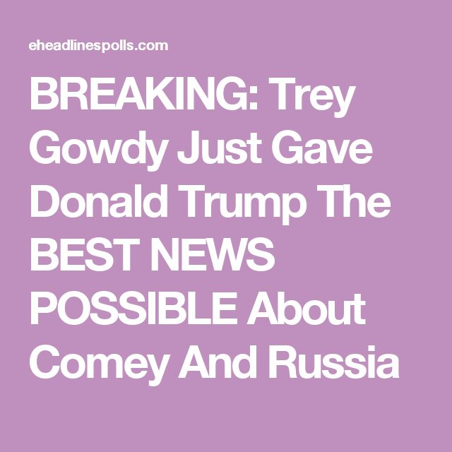 BREAKING: Trey Gowdy Just Gave Donald Trump The BEST NEWS POSSIBLE About Comey And Russia