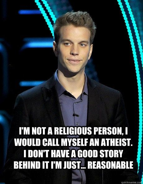 Atheism, Religion, God is Imaginary. I'm not a religious person, I would call myself an atheist. I don't have a good story behind it. I'm just... reasonable.
