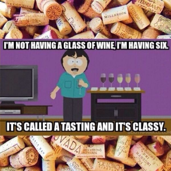 I'm not having a glass of wine I'm having six it's called a tasting and it's classy.....