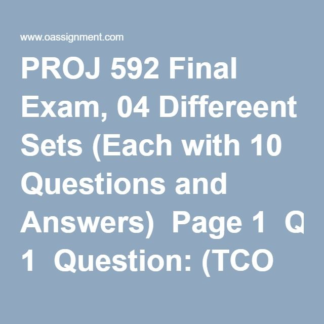 PROJ 592 Final Exam, 04 Differeent Sets (Each with 10 Questions and Answers)  Page 1  Question: (TCO B) Estimating Procedures Question: (TCO B) Contingency Allowance: Question: (TCO C) Work Breakdown Structure WBS Question: (TCO A) Budgeting processes and techniques Page 2  Question: (TCO C) Schedule Crashing Question: (TCO E) Responsibility Allocation Matrix Question: (TCO E) Resource Allocation/Leveling Page 3  Question: (TCO G) Estimate At Completion forecast (EAC) Question: (TCO D) PMIS…