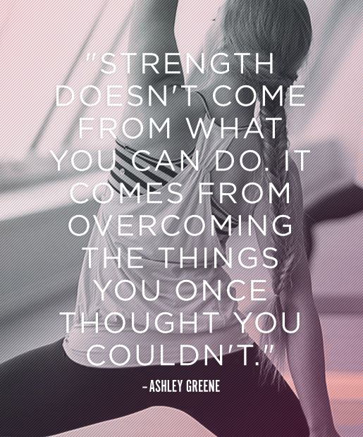 Strength comes from what you can do, it comes from overcoming the things you once thought you couldn't
