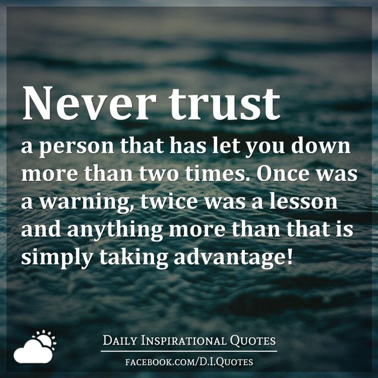 Never trust a person that has let you down more than two times. Once was a warning, twice was a lesson and anything more than that is simply taking advantage!