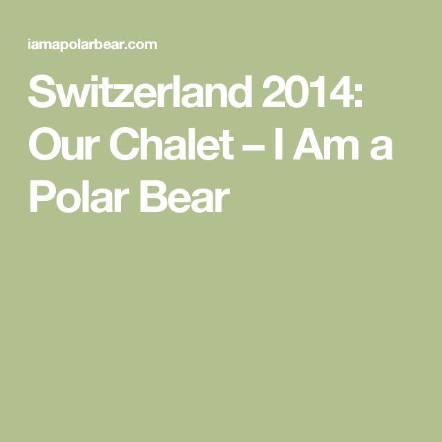 Switzerland 2014: Our Chalet – I Am a Polar Bear