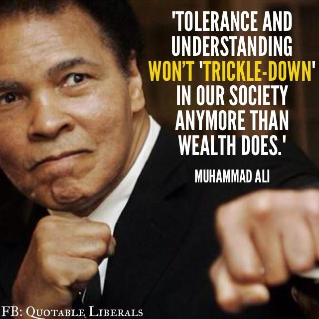 Tolerance and understanding won't 'trickle-down' in our society anymore than weath does. - Muhammed Ali #quotes
