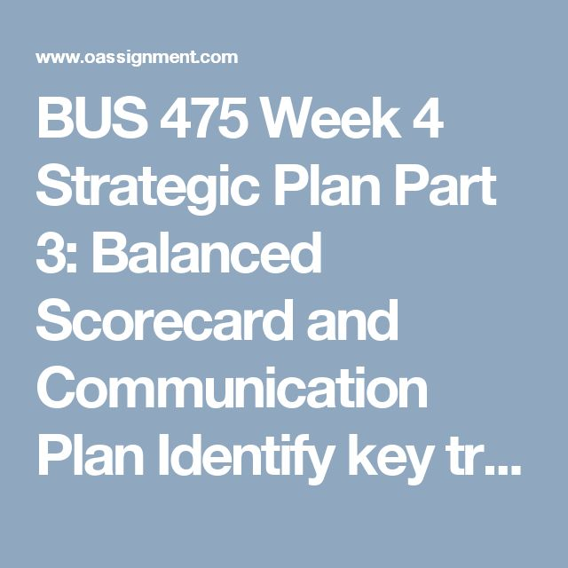 BUS 475 Week 4 Strategic Plan Part 3: Balanced Scorecard and Communication Plan  Identify key trends, assumptions, and risks in the context of your final business model.  Develop the strategic objectives for your new division of the existing business in a balanced scorecard format in the context of key trends, assumptions, and risks. The strategic objectives are measures of attaining your vision and mission. As you develop them, consider the vision, mission, and values for your business and…