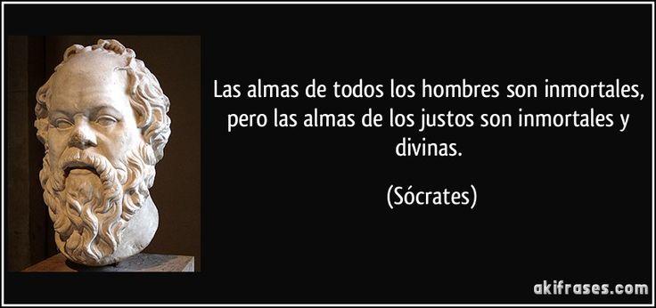 Las almas de todos los hombres son inmortales, pero las almas de los justos son inmortales y divinas. (Sócrates)