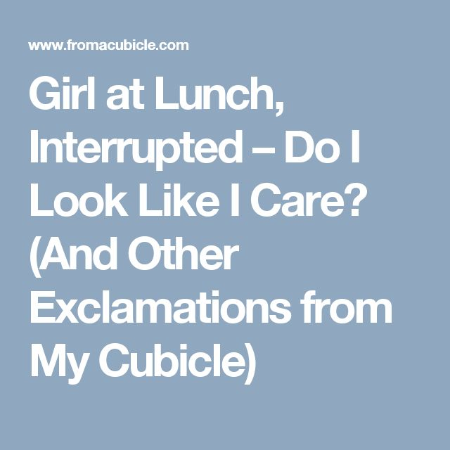 Girl at Lunch, Interrupted – Do I Look Like I Care? (And Other Exclamations from My Cubicle)
