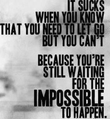 It sucks when you know that you need to let go, but you can't because you're still waiting for the impossible to happen.