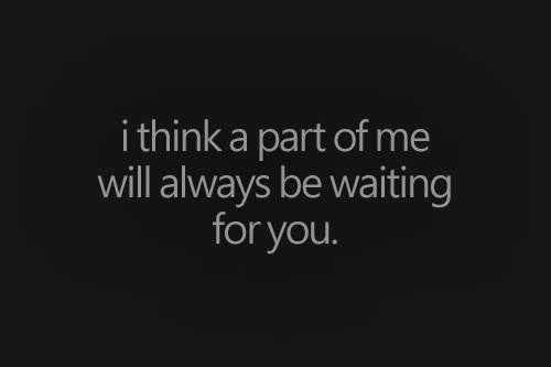 i think a part of me will always be waiting for you.