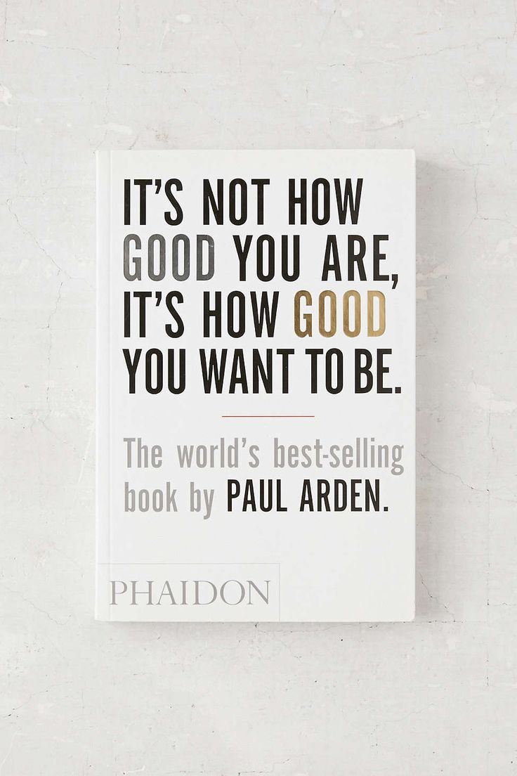It's Not How Good You Are, It's How Good You Want To Be By Paul Arden: