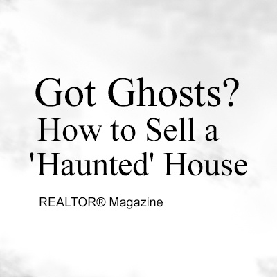REALTOR® Magazine — Got Ghosts? How to Sell a 'Haunted' House. What to say and do if you've got a haunted property on your hands.