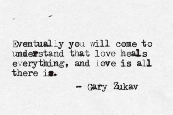 Love heals everything, and love is all there is.