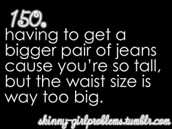 Skinny Girl Problems #150: Having to get a bigger pair of jeans cause you're so tall, but the waist size is way too big.