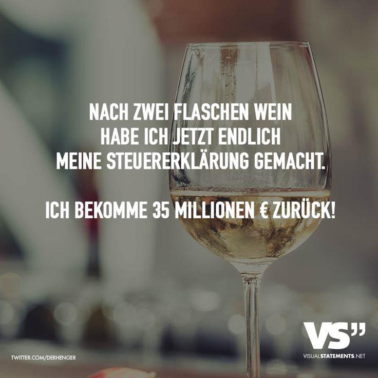 Nach zwei Flaschen Wein habe ich jetzt endlich meine Steuererklärung gemacht. Ich bekomme 35 Millionen € zurück