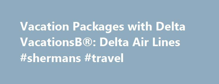Vacation Packages with Delta VacationsВ®: Delta Air Lines #shermans #travel http://travel.remmont.com/vacation-packages-with-delta-vacations%d0%b2-delta-air-lines-shermans-travel/  #hotel and car # Vacation Packages With Delta Vacations, you can enjoy the lowest airfares on Delta Air Lines, incredible savings on your hotel, and one-stop shopping for your entire vacation package. Delta Vacations offers over 250 vacation destinations via Delta and its CodeShare Partners throughout the United…