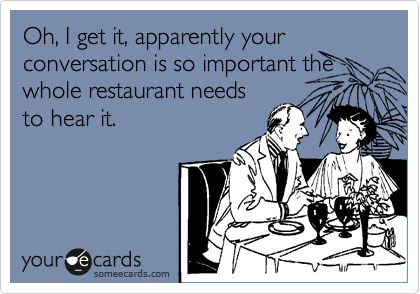 Oh, I get it, apparently your conversation is so important the whole restaurant needs to hear it.