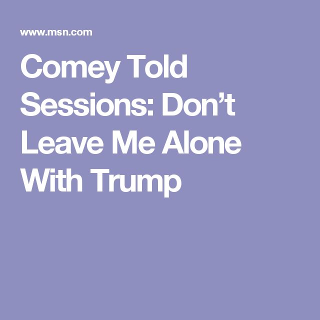 Comey Told Sessions: Don't Leave Me Alone With Trump