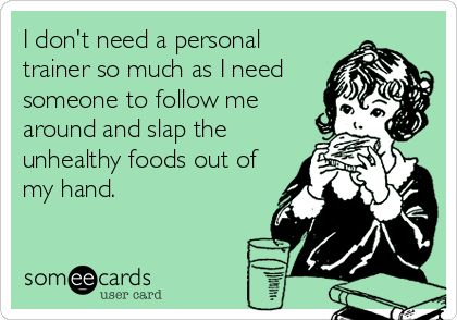 I+don't+need+a+personal+trainer+so+much+as+I+need+someone+to+follow+me+around+and+slap+the+unhealthy+foods+out+of+my+hand.