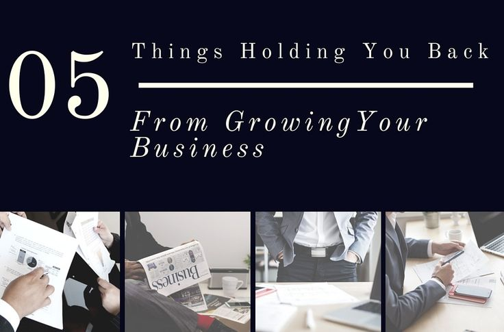 What's Holding You Back? 5 Things That Could Be Negatively Effecting The Growth of Your Company