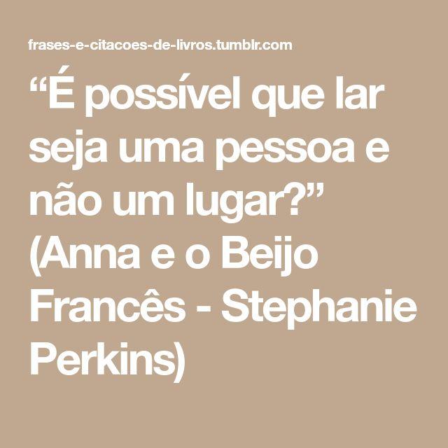 """""""É possível que lar seja uma pessoa e não um lugar?"""" (Anna e o Beijo Francês - Stephanie Perkins)"""