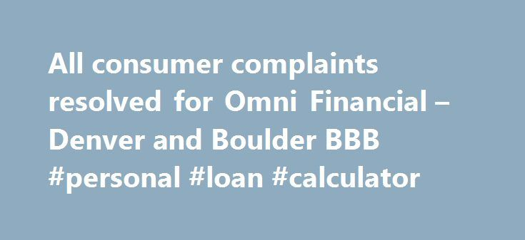 All consumer complaints resolved for Omni Financial – Denver and Boulder BBB #personal #loan #calculator http://loans.remmont.com/all-consumer-complaints-resolved-for-omni-financial-denver-and-boulder-bbb-personal-loan-calculator/  #omni loans # Omni Financial Problems with Product / Service Read Complaint Details Complaint Harassing telephone calls Despite repeatedly asking them to stop calling me, they called and called and were rude and offensive. They laughed and insulted me in an effort…