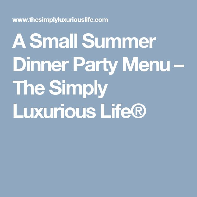 A Small Summer Dinner Party Menu – The Simply Luxurious Life®