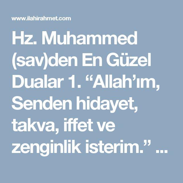 """Hz. Muhammed (sav)den En Güzel Dualar   1. """"Allah'ım, Senden hidayet, takva, iffet ve zenginlik isterim."""" (Müslim)  2. """"Allah'ım, bana doğruyu ilham et ve beni nefsimin şerrinden koru."""" (Tirmizî;)  3. """"Ey kalpleri evirip çeviren Allah'ım, kalbimi dininin üzerinde sabit kıl."""" (Tirmizî;)  4. """"Allah'ım! Senden yararlı bilgi, hoş rızık, kabul edilmiş amel isterim."""" (İbn Mace)  5. """"Allah'ım, beni bağışla, bana merhamet et, bana afiyet ver ve bana rızk ver."""" (Müslim)  6. """"Allah'ım, yaptığım…"""
