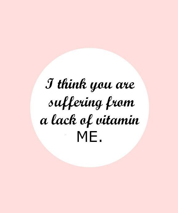 """Funny Valentine's Day Quote: """"I think you are suffering from a lack of vitamin ME."""""""