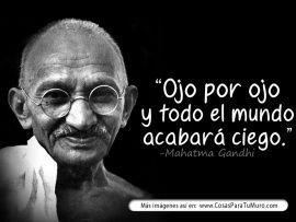 Ojo por ojo = todos ciegos - (Mahtma Gandhi)
