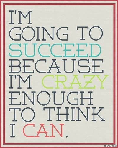 Being crazy enough to THINK that you will succeed will get you there! http://passionbyfern.com/