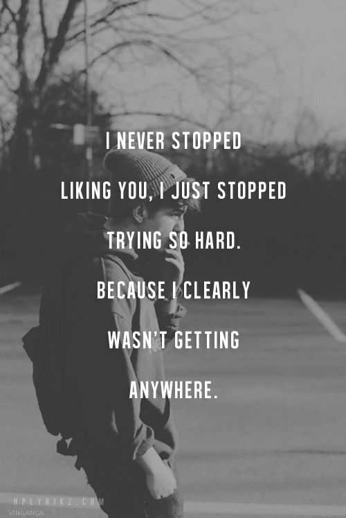 I never stopped liking you, I just stopped trying so hard, because clearly I wasn't getting anywhere