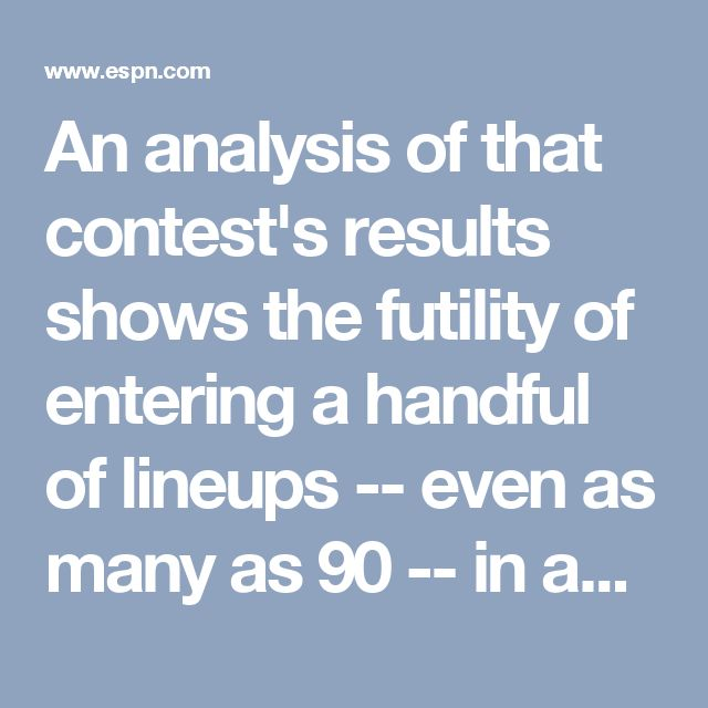 An analysis of that contest's results shows the futility of entering a handful of lineups -- even as many as 90 -- in any big-jackpot contest. Nearly all players who entered fewer than 100 lineups finished with a negative return on investment, most in the double digits. Even those who entered more than 25 lineups (costing at least $700) but fewer than 100 lineups had ROIs of minus-22 percent to minus-27 percent. Of the 21 players who posted more than 100 lineups, Sud and two others had a…