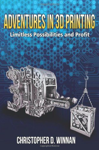 Adventures in 3D Printing: Limitless Possibilities and Profit Using 3D Printers