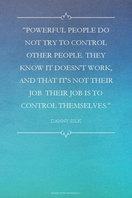"""""""Powerful people do not try to control other people. They know it doesn't work, and that it's not their job. Their job is to control themselves."""" - Danny Silk 