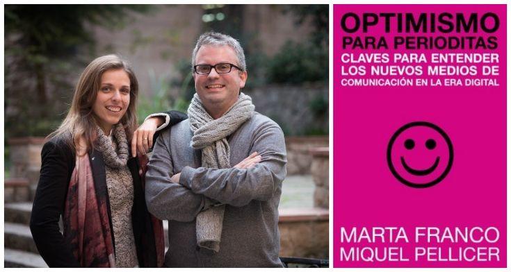 Marta Franco y Miquel Pellicer son periodistas españoles que nos ofrecen algunas claves para afrontar el panorama de los nuevos medios de comunicación en la era digital en el libro 'Optimismo para periodistas' (Editorial UOC).