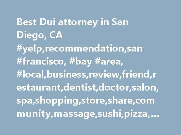 Best Dui attorney in San Diego, CA #yelp,recommendation,san #francisco, #bay #area, #local,business,review,friend,restaurant,dentist,doctor,salon,spa,shopping,store,share,community,massage,sushi,pizza,nails,new #york,los #angeles http://england.remmont.com/best-dui-attorney-in-san-diego-ca-yelprecommendationsan-francisco-bay-area-localbusinessreviewfriendrestaurantdentistdoctorsalonspashoppingstoresharecommunitymassagesushipizza/  # Best dui attorney in San Diego, CA Best Match Highest Rated…