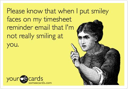 Funny Workplace Ecard: Please know that when I put smiley faces on my timesheet reminder email that I'm not really smiling at you.