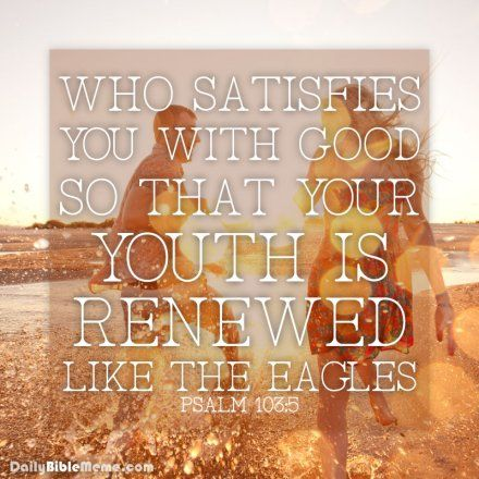 """Psalm 103:5  """"who satisfies you with good so that your youth is renewed like the eagle's.""""  I  DailyBibleMeme.com"""