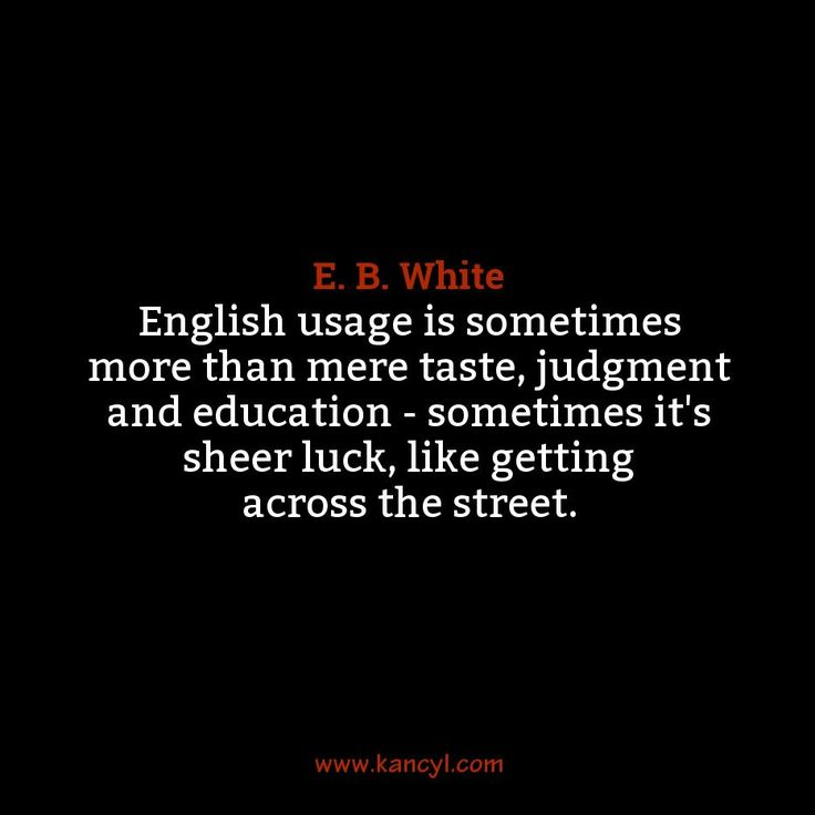 """English usage is sometimes more than mere taste, judgment and education - sometimes it's sheer luck, like getting across the street."", E. B. White"