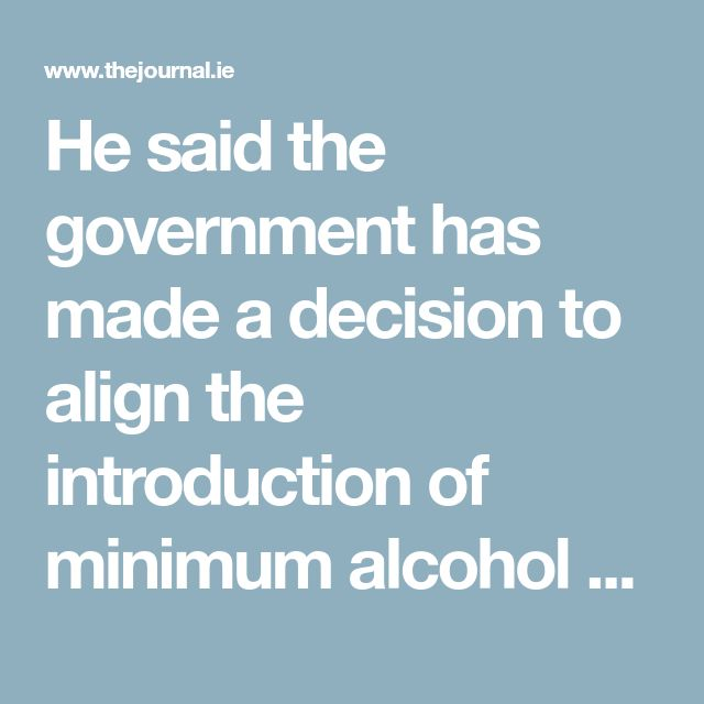 He said the government has made a decision to align the introduction of minimum alcohol pricing with Northern Ireland, but said the government would have to consider it further if the political stalemate continues in the north.